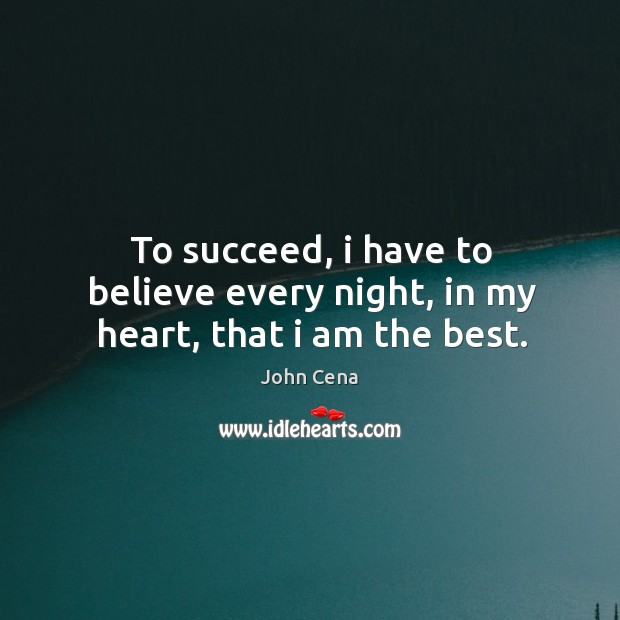 To succeed, i have to believe every night, in my heart, that i am the best. Image
