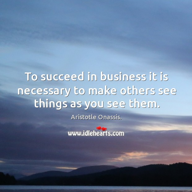 To succeed in business it is necessary to make others see things as you see them. Aristotle Onassis. Picture Quote