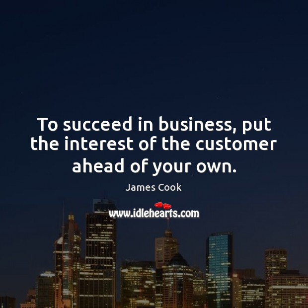 To succeed in business, put the interest of the customer ahead of your own. James Cook Picture Quote