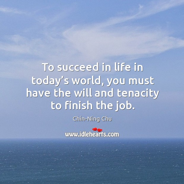To succeed in life in today's world, you must have the will and tenacity to finish the job. Image