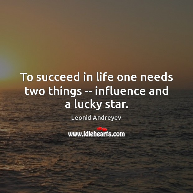 To succeed in life one needs two things — influence and a lucky star. Leonid Andreyev Picture Quote