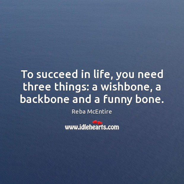 To succeed in life, you need three things: a wishbone, a backbone and a funny bone. Reba McEntire Picture Quote