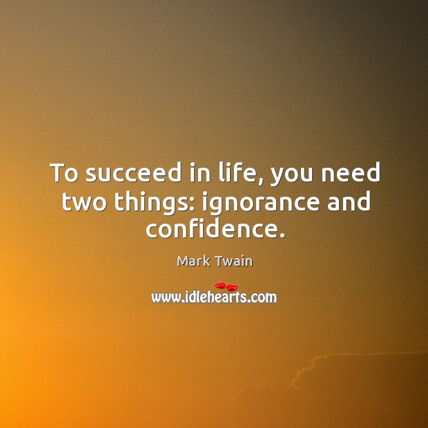 Image, To succeed in life, you need two things: ignorance and confidence.