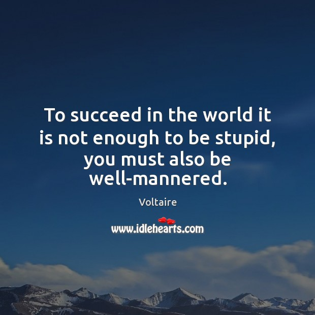 Image, To succeed in the world it is not enough to be stupid, you must also be well-mannered.