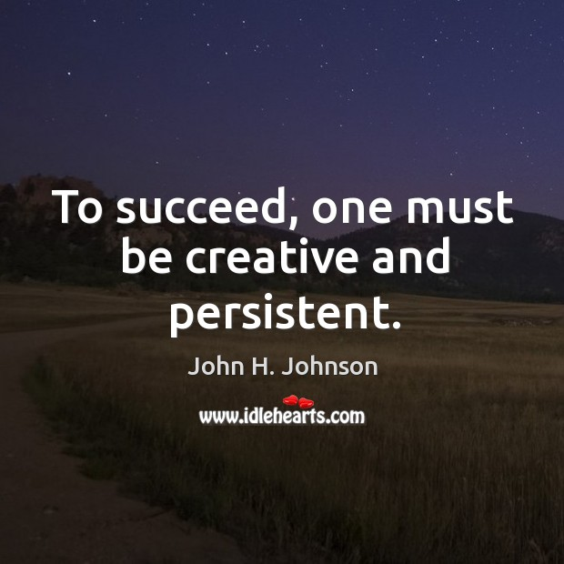 To succeed, one must be creative and persistent. Image