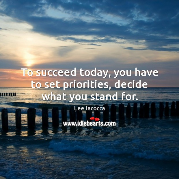 To succeed today, you have to set priorities, decide what you stand for. Lee Iacocca Picture Quote