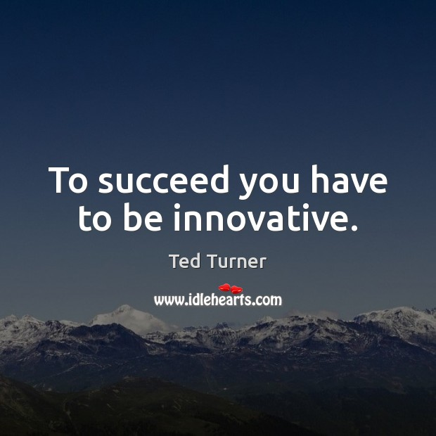 To succeed you have to be innovative. Ted Turner Picture Quote