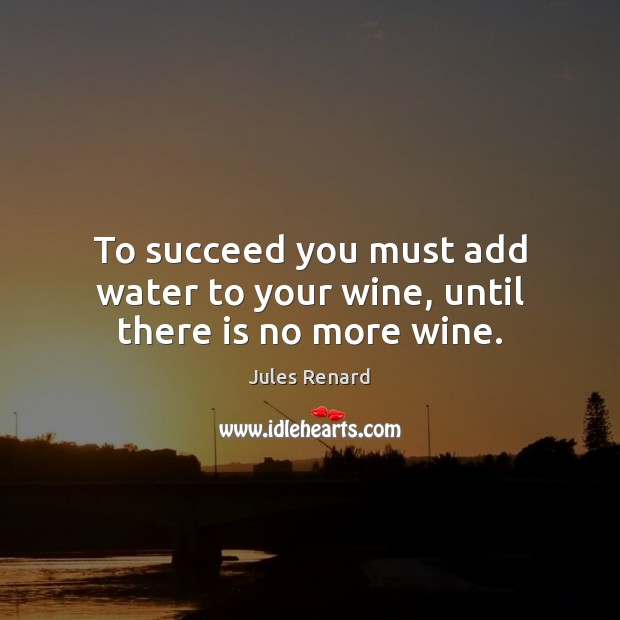 To succeed you must add water to your wine, until there is no more wine. Jules Renard Picture Quote