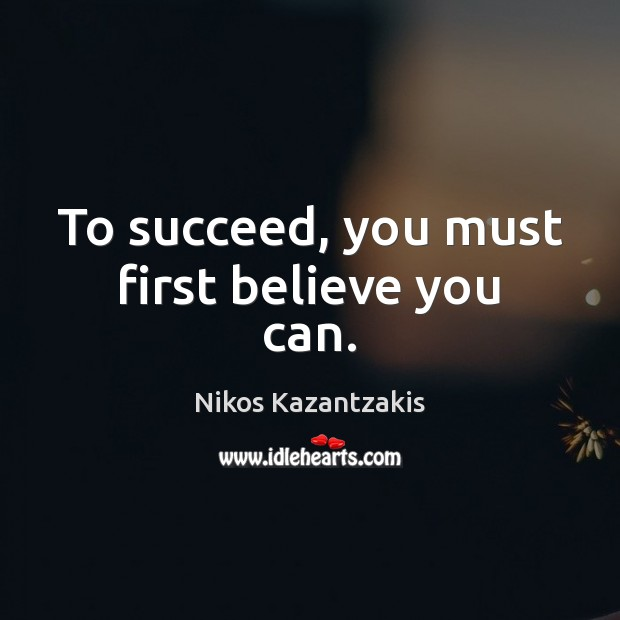 To succeed, you must first believe you can. Nikos Kazantzakis Picture Quote