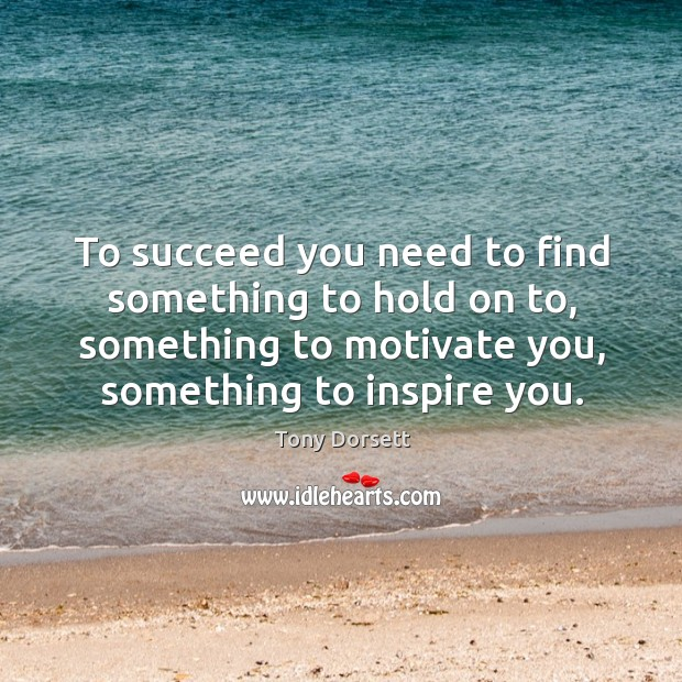 To succeed you need to find something to hold on to, something to motivate you, something to inspire you. Image