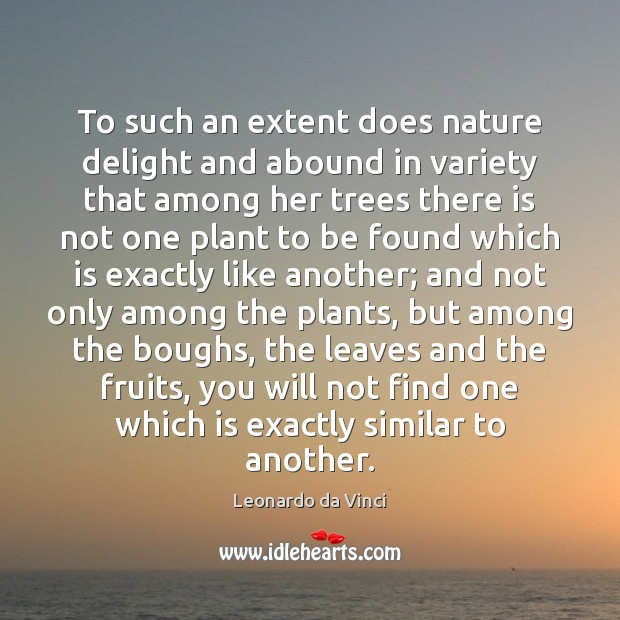 To such an extent does nature delight and abound in variety that Image