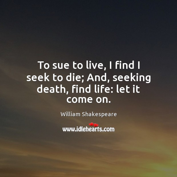 Image, To sue to live, I find I seek to die; And, seeking death, find life: let it come on.