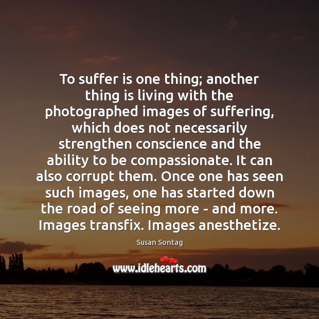 To suffer is one thing; another thing is living with the photographed Image