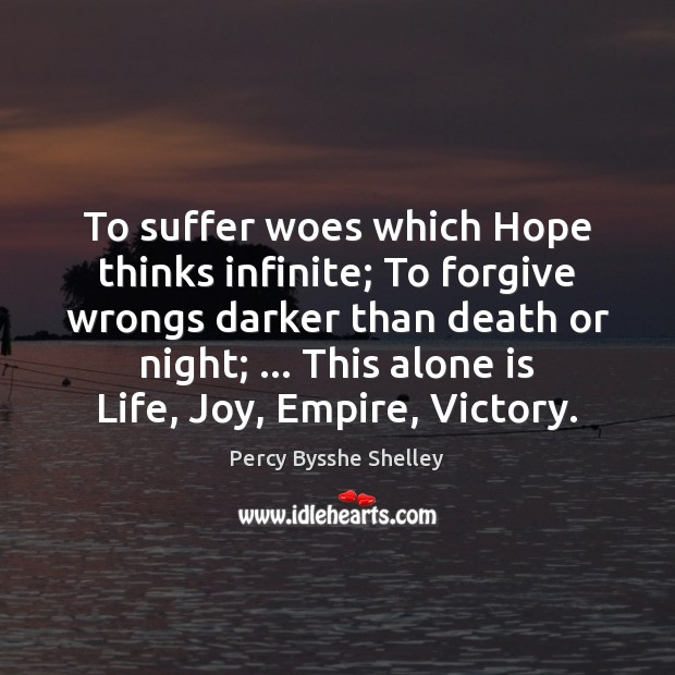 To suffer woes which Hope thinks infinite; To forgive wrongs darker than Percy Bysshe Shelley Picture Quote