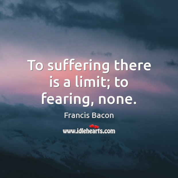 Image, To suffering there is a limit; to fearing, none.