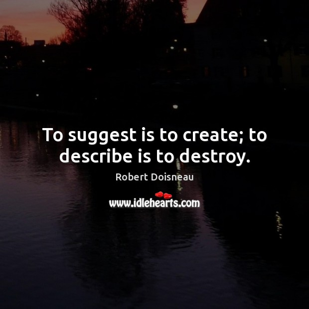 To suggest is to create; to describe is to destroy. Image