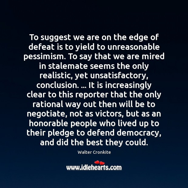 To suggest we are on the edge of defeat is to yield Walter Cronkite Picture Quote