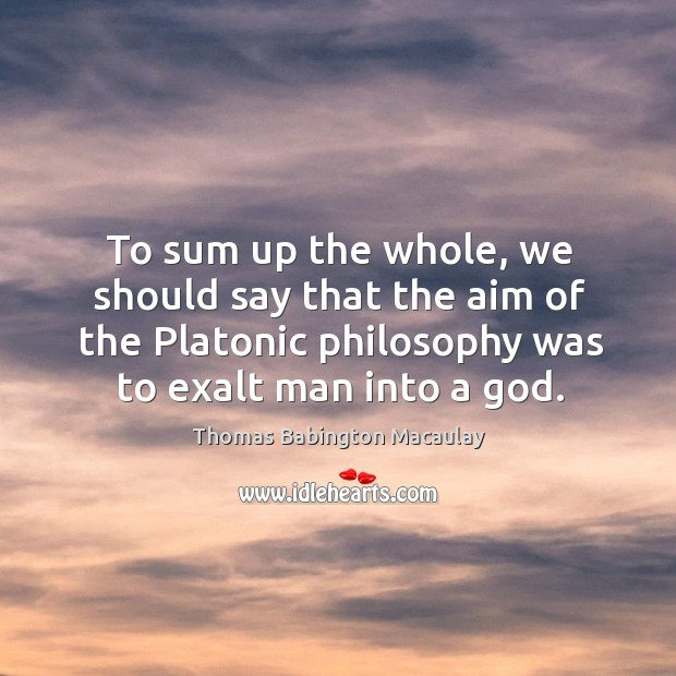 To sum up the whole, we should say that the aim of the platonic philosophy was to exalt man into a God. Thomas Babington Macaulay Picture Quote