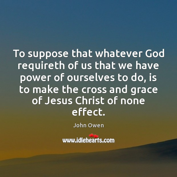 To suppose that whatever God requireth of us that we have power John Owen Picture Quote