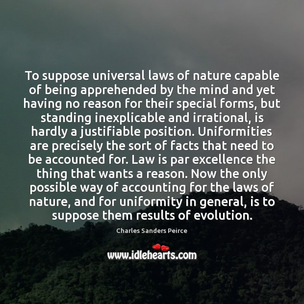To suppose universal laws of nature capable of being apprehended by the Charles Sanders Peirce Picture Quote