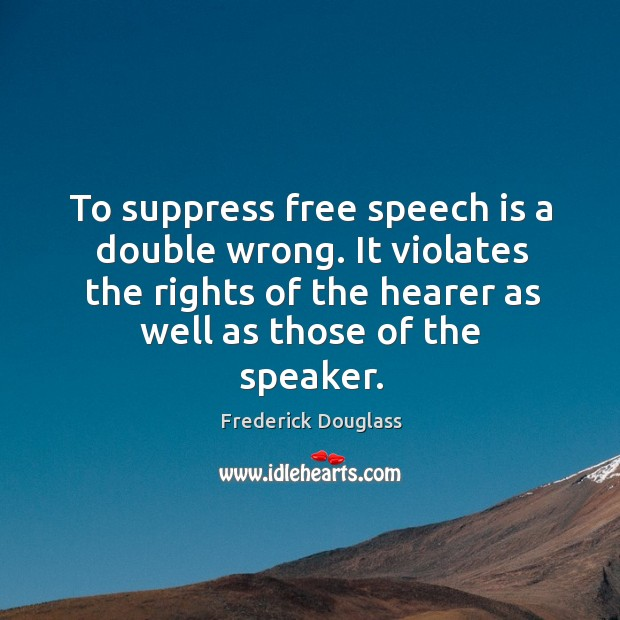 To suppress free speech is a double wrong. It violates the rights of the hearer as well as those of the speaker. Image