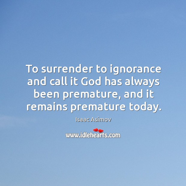 To surrender to ignorance and call it God has always been premature, and it remains premature today. Image