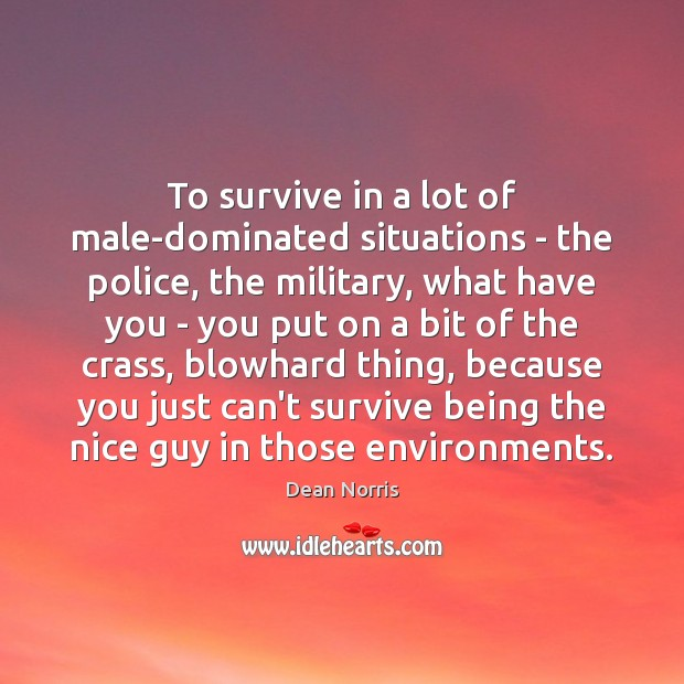 Dean Norris Picture Quote image saying: To survive in a lot of male-dominated situations – the police, the