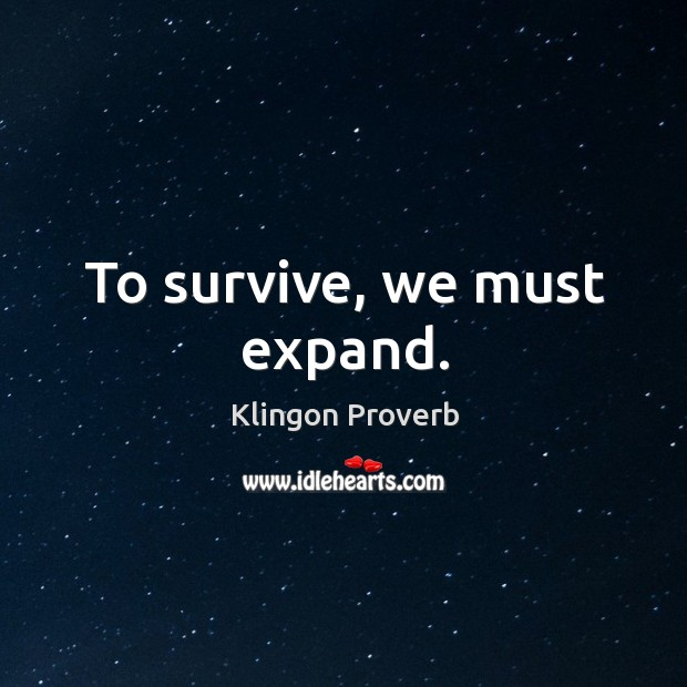 To survive, we must expand. Klingon Proverbs Image