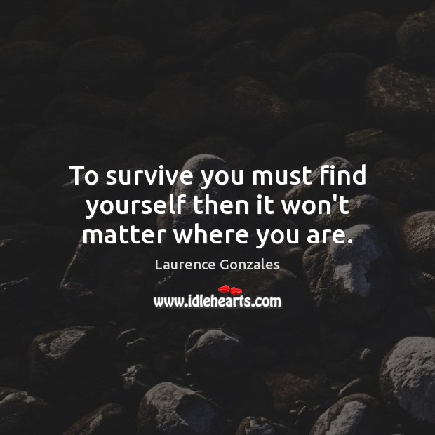 To survive you must find yourself then it won't matter where you are. Image
