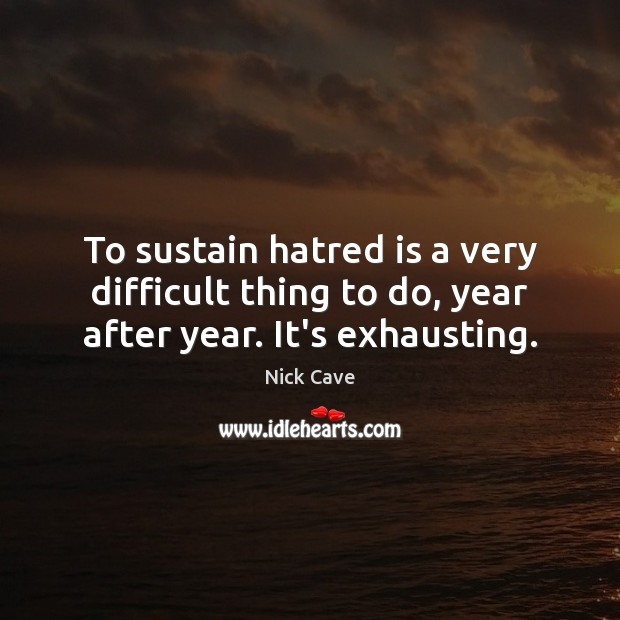 To sustain hatred is a very difficult thing to do, year after year. It's exhausting. Image
