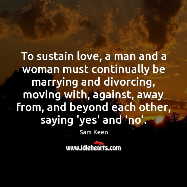 To sustain love, a man and a woman must continually be marrying Sam Keen Picture Quote