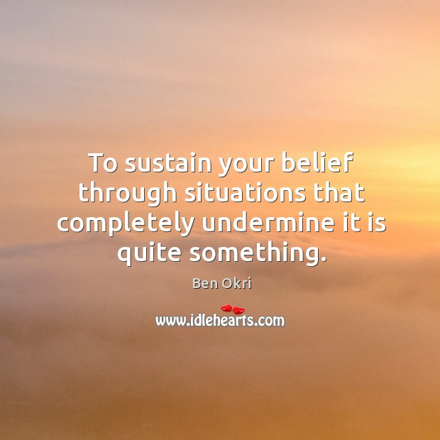 To sustain your belief through situations that completely undermine it is quite something. Ben Okri Picture Quote