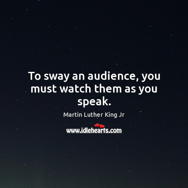 To sway an audience, you must watch them as you speak. Image