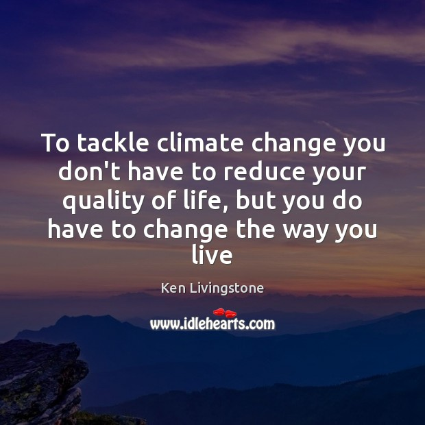 To tackle climate change you don't have to reduce your quality of Ken Livingstone Picture Quote
