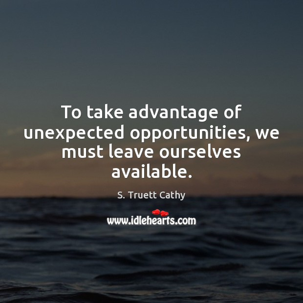 To take advantage of unexpected opportunities, we must leave ourselves available. Image