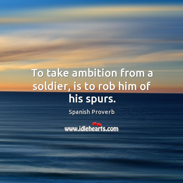 Image, To take ambition from a soldier, is to rob him of his spurs.