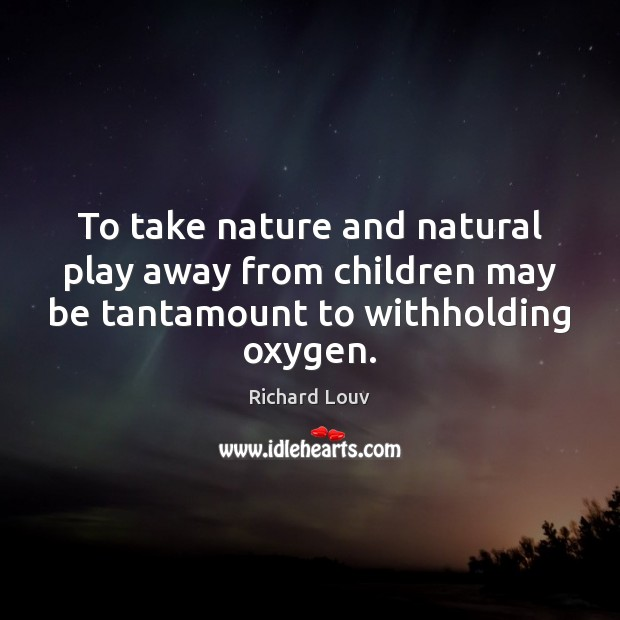 To take nature and natural play away from children may be tantamount Image