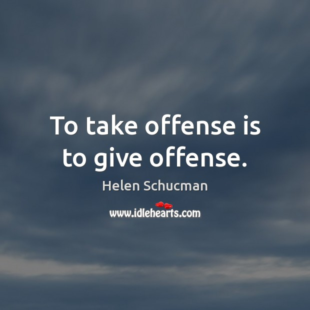 To take offense is to give offense. Helen Schucman Picture Quote