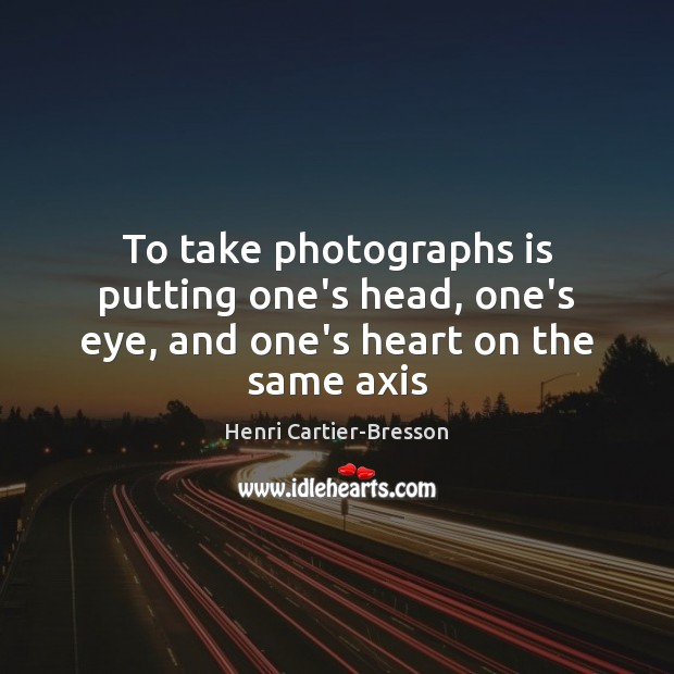 To take photographs is putting one's head, one's eye, and one's heart on the same axis Henri Cartier-Bresson Picture Quote