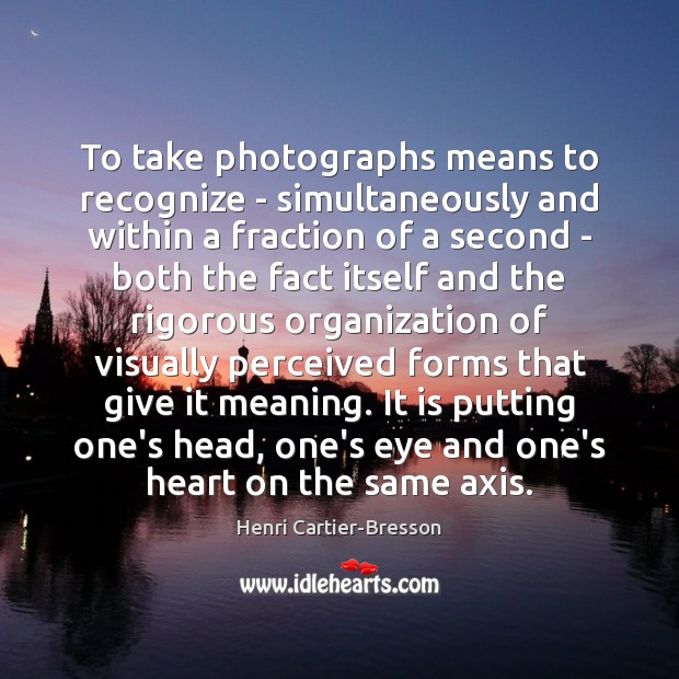 To take photographs means to recognize – simultaneously and within a fraction Henri Cartier-Bresson Picture Quote