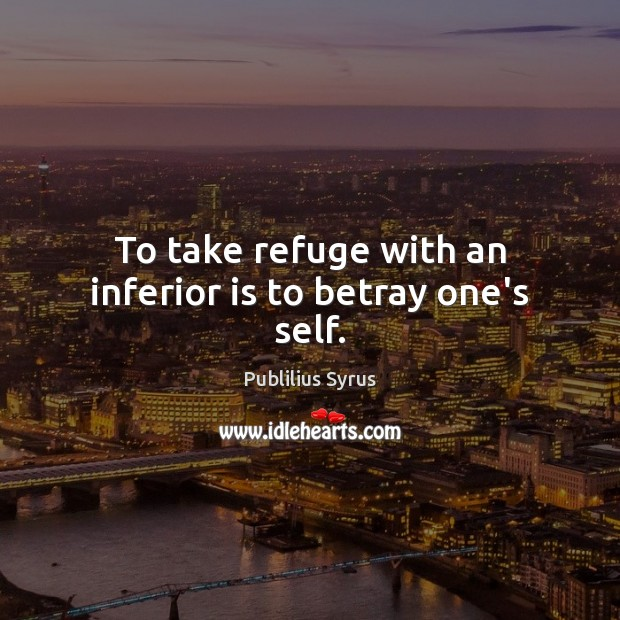 To take refuge with an inferior is to betray one's self. Image