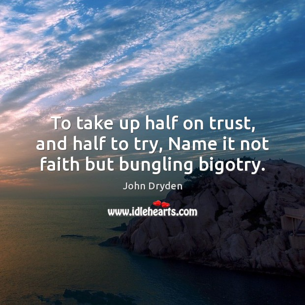 To take up half on trust, and half to try, Name it not faith but bungling bigotry. John Dryden Picture Quote