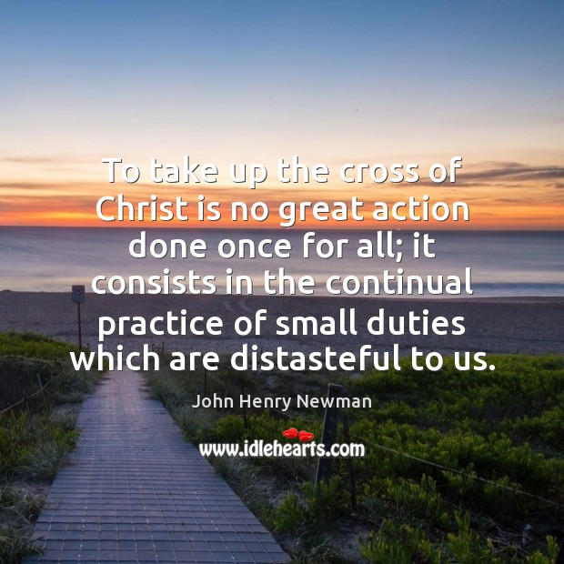 To take up the cross of Christ is no great action done John Henry Newman Picture Quote