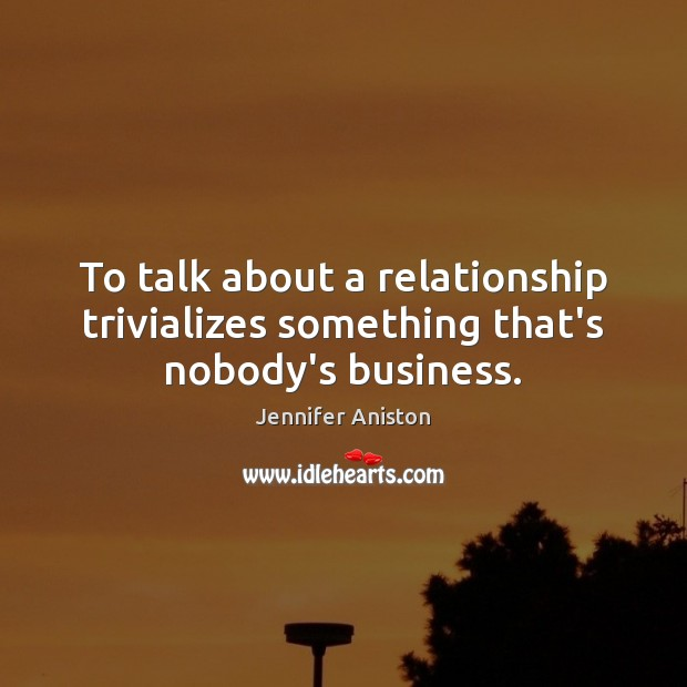 To talk about a relationship trivializes something that's nobody's business. Jennifer Aniston Picture Quote