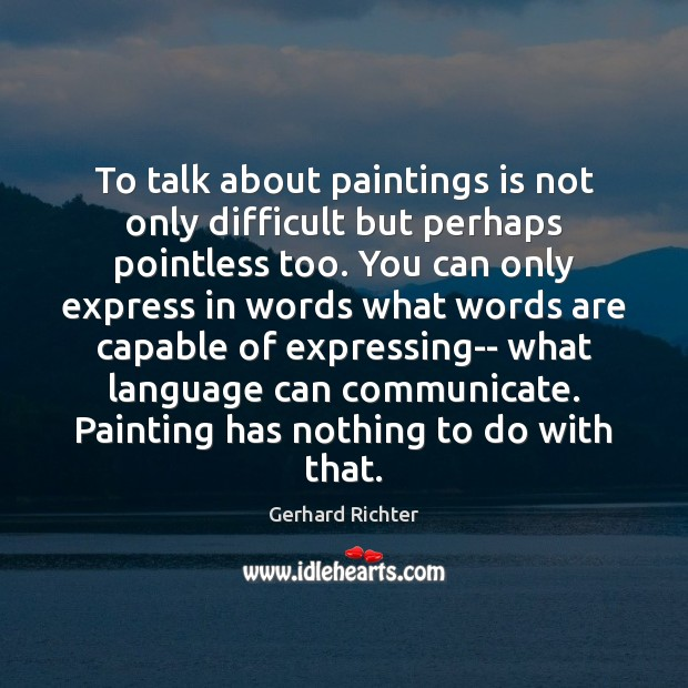 Image, To talk about paintings is not only difficult but perhaps pointless too.