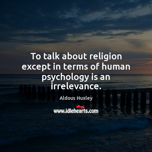 Image, To talk about religion except in terms of human psychology is an irrelevance.