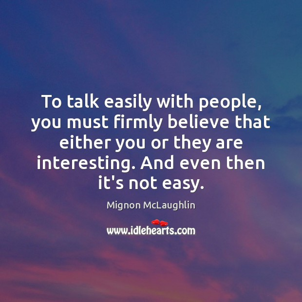 To talk easily with people, you must firmly believe that either you Image