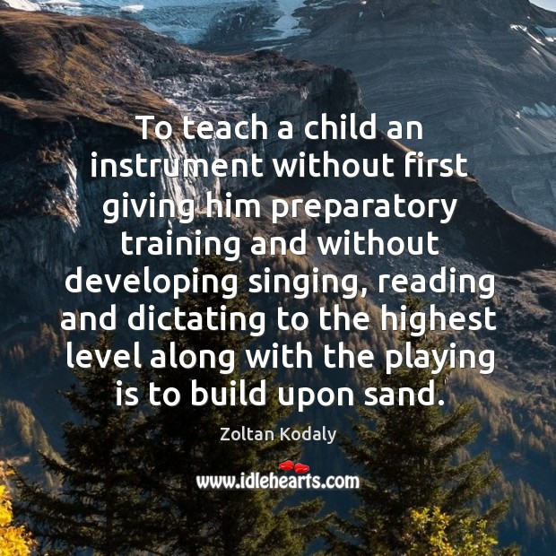 To teach a child an instrument without first giving him preparatory training and without Zoltan Kodaly Picture Quote