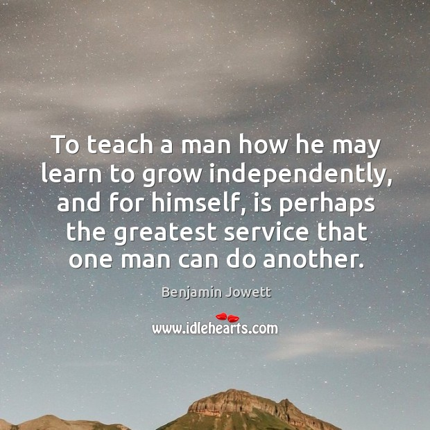 To teach a man how he may learn to grow independently, and for himself Benjamin Jowett Picture Quote