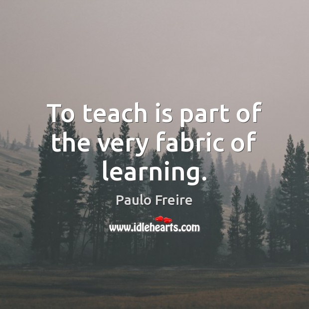 To teach is part of the very fabric of learning. Paulo Freire Picture Quote